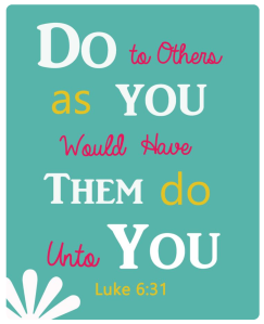 Do to others as you would have them do unto you. bible verse Luke 6 verse 31