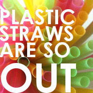 plastic straws are so out